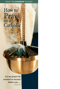 What the Church Teaches: How to Pray as a Catholic