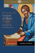 Opening the Scriptures   Bringing the Gospel of Mark to Life: Insight and Inspiration