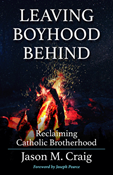 Leaving Boyhood Behind: Reclaiming Catholic Brotherhood