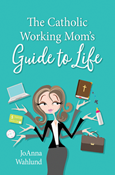 The Catholic Working Mom's Guide to Life