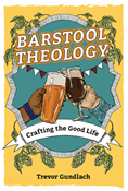 Barstool Theology: Crafting the Good Life