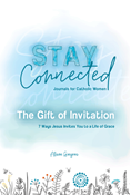 The Gift of Invitation: 7 Ways That Jesus Invites You to a Life of Grace (Stay Connected Journals for Catholic Women #1)