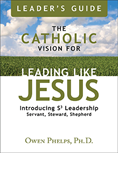 The Catholic Vision for Leading Like Jesus Leader's Guide: Introducing S3 Leadership -- Servant, Steward, Shepherd